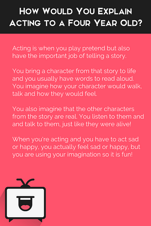 "How would you explain acting to a four year old? ""Acting is when you play pretend but also have the important job of telling a story."""